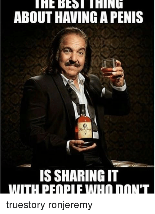 Memes Penis And  F0 9f A4 96 About Having A Penis Is Sharing It Truestory Ronjeremy