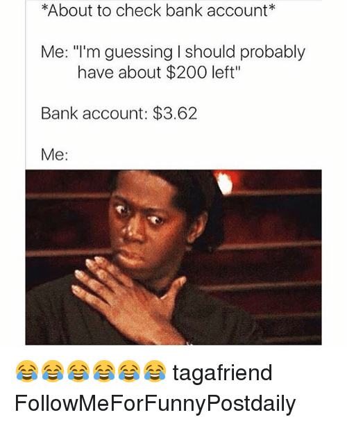 About To Check Bank Account Me I M Guessing L Should Probably Have About 200 Left Bank Account 362 Me Tagafriend Followmeforfunnypostdaily Funny Meme On Me Me