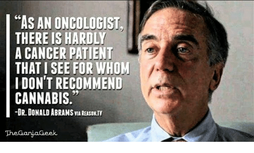 As AN ONCOLOGIST THERE IS HARDLY a CANCER PATIENT THAT I SEE FOR WHOM DON'T RECOMMEND CANNABIS -DR DONALD ABRAMS VAREASONTY   Meme on ME.ME