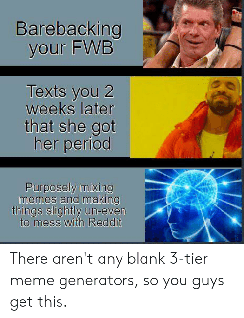 Fwb Meme : Barebacking, Texts, Weeks, Later, Period, Purposely, Mixing, Memes, Making, Things, Slightly, Un-Even, Reddit, There, Aren't, Blank, 3-Tier, Generators