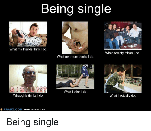 Being Single What My Friends Think I Do What Society