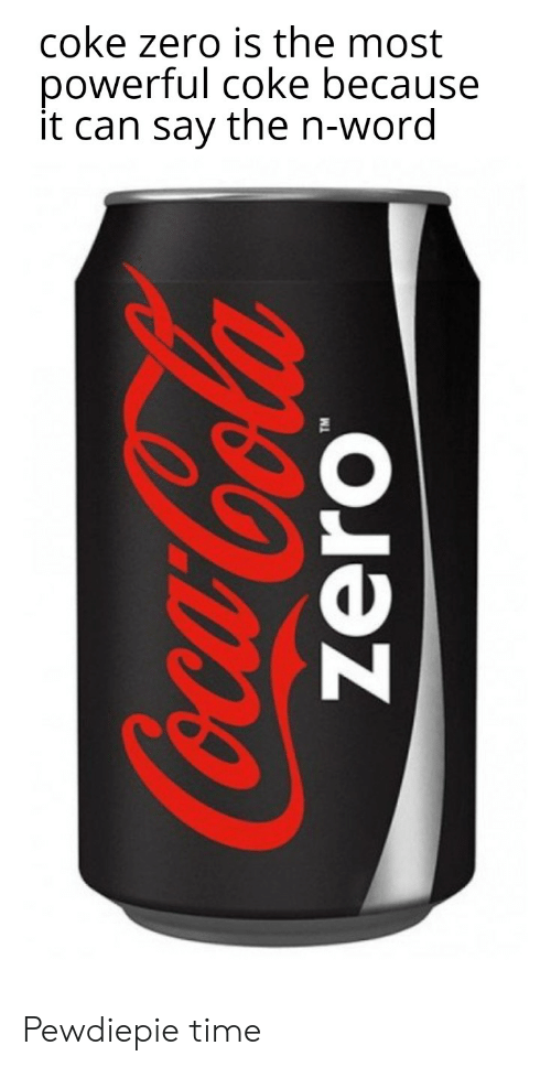 Coke Zero Meme : Powerful, Because, N-Word, Pewdiepie, ME.ME