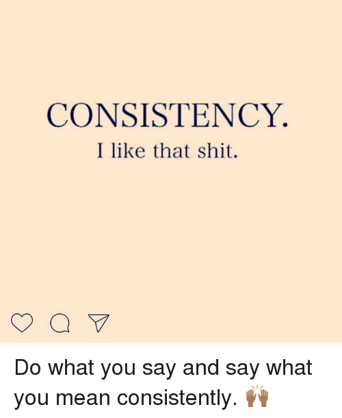 Say What You Mean Meme : CONSISTENCY, Consistently, 🙌🏾, ME.ME