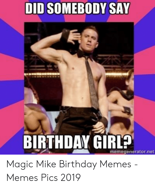 Happy Birthday Magic Mike : happy, birthday, magic, SOMEBODY, BIRTHDAY, GIRL?, Memegeneratorne, Birthday, ME.ME