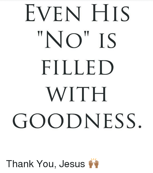 EVEN HIS NO IS FILLED WITH GOODNESS Thank You Jesus