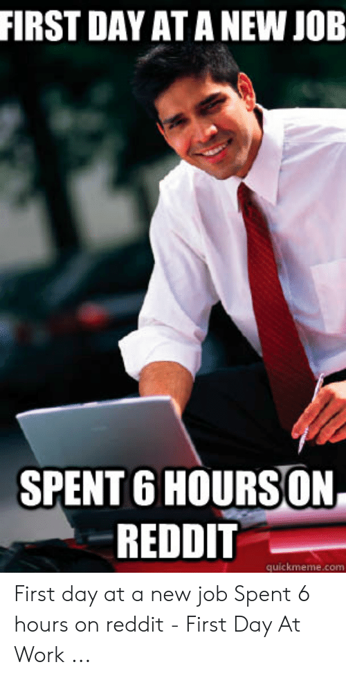First Day New Job Meme : first, FIRST, SPENT, HOURSON, REDDIT, Quickmemecom, First, Spent, Hours, Reddit, ME.ME