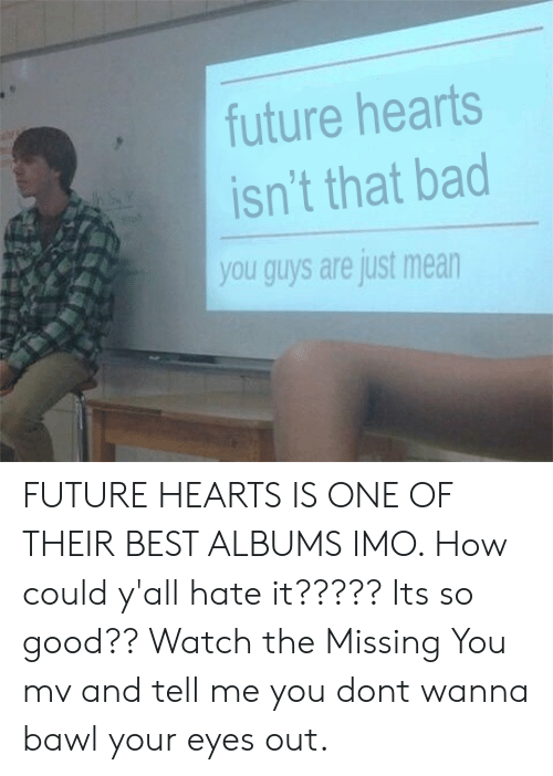 You Guys Are Just Mean Meme : Future, Hearts, Isn't, FUTURE, HEARTS, THEIR, ALBUMS, Could, Y'all, It?????, Good??, Watch, Missing