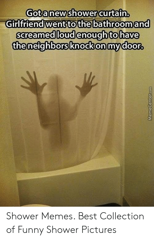 Funny Shower Memes : funny, shower, memes, Gotanew'shower, Curtain, Girlfriend, Wenttothe, Bathroom, Screamed, Loudenought, Theneighborsknockonmydoor, Shower, Memes, Collection, Funny, Pictures, ME.ME