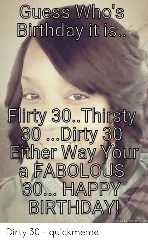 Happy Dirty 30 Meme : happy, dirty, Guess, Who's, Thday, Thirsty, Dirty, FABOLOus, HAPPY, BIRTHDA, Quickmemecom, Quickmeme, Fabolous, ME.ME