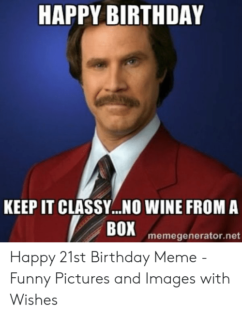 HAPPY BIRTHDAY KEEP IT CLASSY NO WINE FROM a BOX Memegeneratornet Happy 21st Birthday Meme - Funny Pictures and Images With Wishes | Birthday Meme on ME.ME