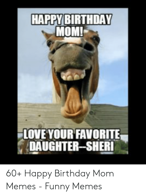 Happy Birthday Mom Memes : happy, birthday, memes, HAPPY, BIRTHDAY, FAVORITE, DAUGHTER-SHERI, Happy, Birthday, Memes, Funny, ME.ME