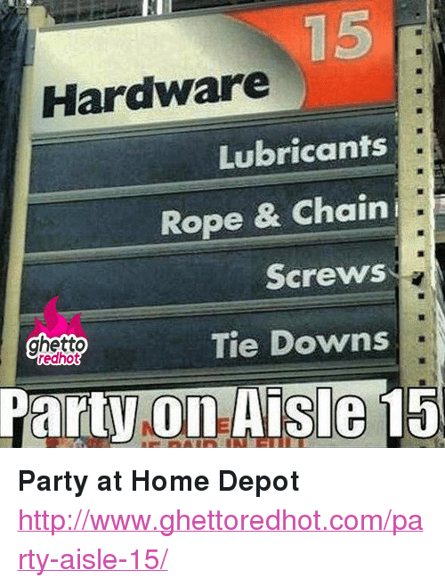 Home Depot Aisle 15 : depot, aisle, Hardware, Lubricants, Chaini, Screws, Ghetto, Downs, Aisle, <p><strong>Party, Depot<strong><p><p><a, Href=httpwwwghettoredhotcomparty-Aisle-15>httpwwwghettoredhotcomparty-Aisle-, 15<a><p>, ME.ME