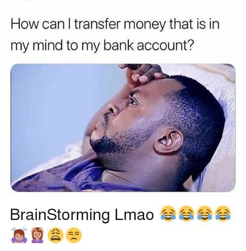 How Can I Transfer Money That Is In My Mind To My Bank Account Brainstorming Lmao Lmao Meme On Me Me