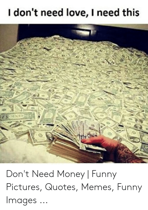 Need Love Meme : Don't, Money, Funny, Pictures, Quotes, Memes, Images, ME.ME