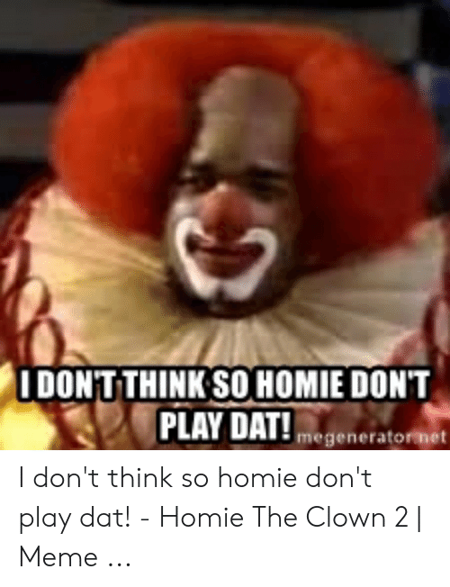 Homey Don't Play Dat : homey, don't, THINK, HOMIE, DON'T, DAT!megeneratormet, Don't, Think, Homie, Clown, ME.ME