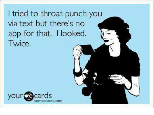 I Tried To Throat Punch You Via Text But Theres No App