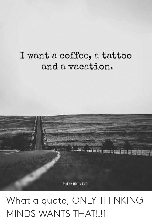 I Want A Tattoo Meme : tattoo, Coffee, Tattoo, Vacation, THINKING, MINDS, Quote, WANTS, THAT!!!1, ME.ME