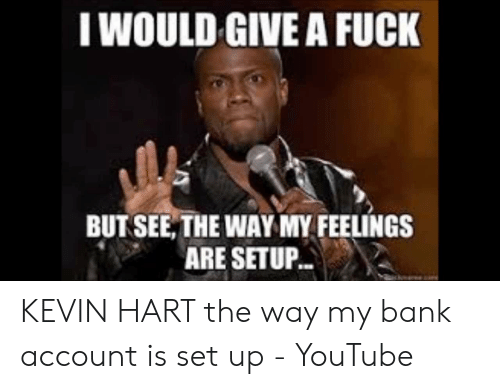 I Would Give A Fuck But See The Waymy Feelings Are Setup Kevin Hart The Way My Bank Account Is Set Up Youtube Kevin Hart Meme On Me Me