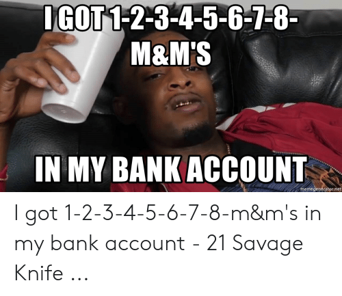 Igot 1 2 3 4 5 6 7 8 M M S In My Bank Account Memegeneratornet I Got 1 2 3 4 5 6 7 8 M M S In My Bank Account 21 Savage Knife Savage Meme On Me Me