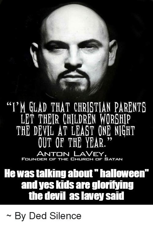 """Children, Church, and Halloween: """"I'M GLAD THAT CHRISTIAN PARENTS LET THEIR CHILDREN WORSHIP THE DEVIL AT LEAST ONE NIGHT OUT OF THE YEAR."""" ANTON LA VEY FOUNDER OF THE CHURCH OF SATAN He was talking about """"halloween"""" and yes kids are glorifying the devil aslavey said ~ By Ded Silence"""