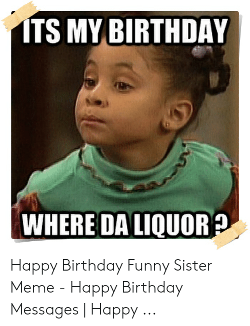 My Birthday Funny : birthday, funny, BIRTHDAY, WHERE, LIQUOR?, Happy, Birthday, Funny, Sister, Messages, ME.ME