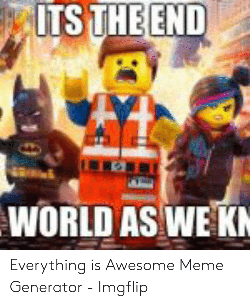 Everything Is Awesome Meme : everything, awesome, THEEND, WORLD, Everything, Awesome, Generator, Imgflip, ME.ME