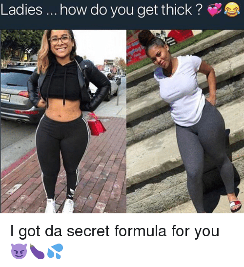 Memes  F0 9f A4 96 And How Ladies How Do You Get Thick I Got