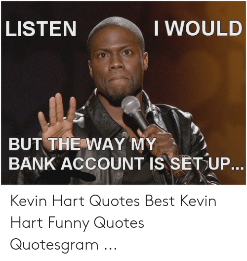 Listen I Would But The Way My Bank Account Is Setup Kevin Hart Quotes Best Kevin Hart Funny Quotes Quotesgram Funny Meme On Me Me