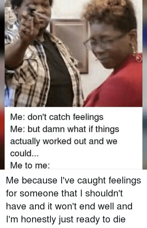 Don't Catch Feelings Meme : don't, catch, feelings, Don't, Catch, Feelings, Things, Actually, Worked, Could, Because, Caught, Someone, Shouldn't