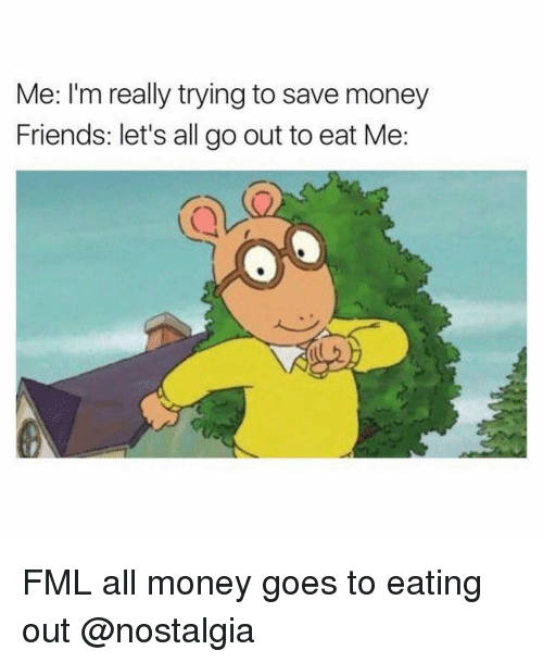 Eat Out Meme : Really, Trying, Money, Friends, Let's, Eating, ME.ME