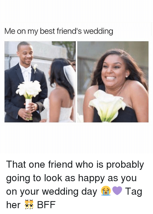 Me on My Best Friend's Wedding That One Friend Who Is Probably Going to Look as Happy as You on Your Wedding Day ?? Tag Her ? BFF ...