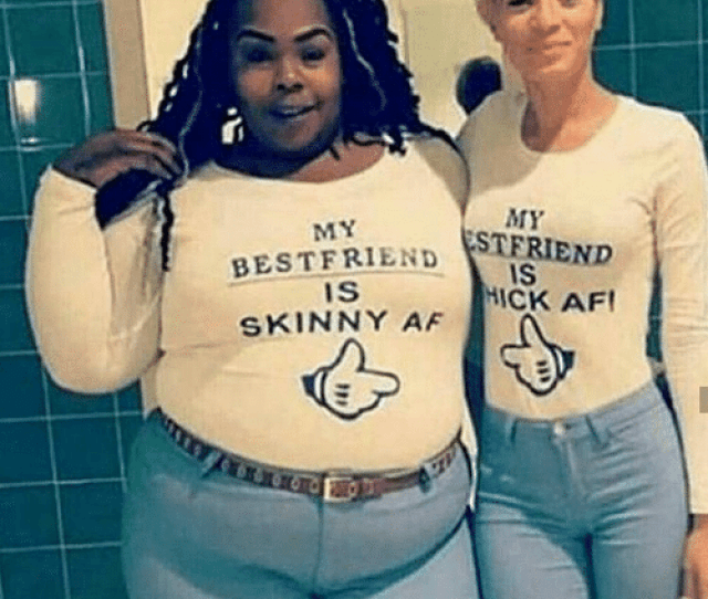 Best Friend Memes And Skinny My My Best Friend End Is Is Hick