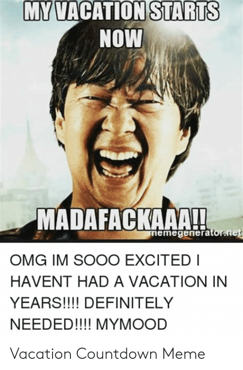 My Vacation Starts Now Madafackaaa Memegeneratornet Omg Im Sooo Excited I Havent Had A Vacation In Years Definitely Needed Mymood Vacation Countdown Meme Countdown Meme On Me Me