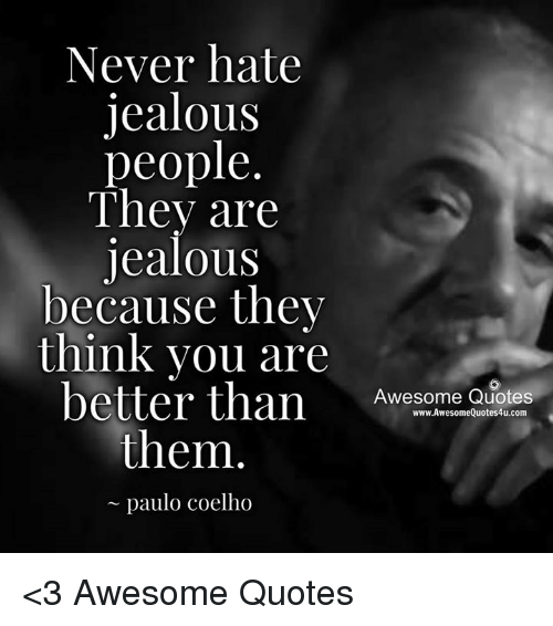Never Hate Jealous People They Are Jealous Because They Think You Are Better Than Awesome Quotes Wwwawesomequotes4ucom Them Paulo Coelho 3 Awesome Quotes Jealous Meme On Me Me