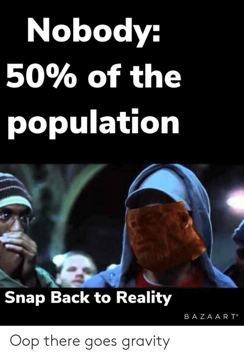 Snap Back To Reality Oh There Goes Gravity : reality, there, gravity, Nobody, Population, Reality, There, Gravity, Reddit, ME.ME