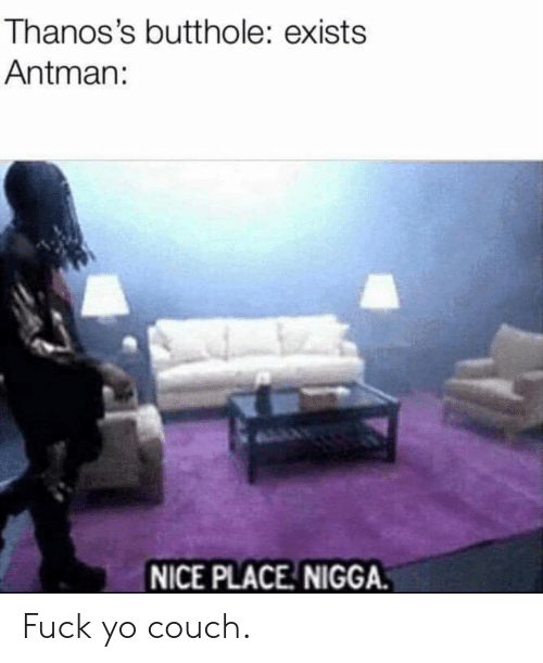 Fuck Yo Couch Meme : couch, Thanos's, Butthole, Exists, Antman, PLACE, NIGGA, Couch, Reddit, ME.ME