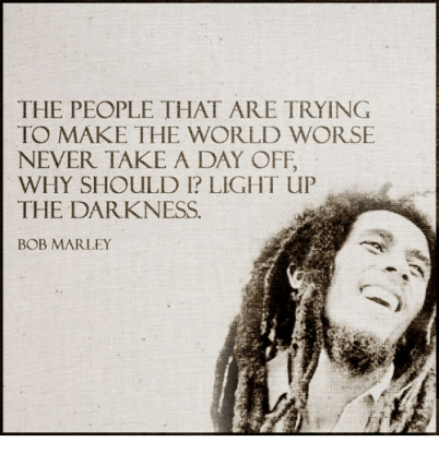 The PEOPLE THAT ARE TRYING TO MAKE THE WORLD WORSE NEVER TAKE a DAY OFF WHY SHOULD I? LIGHT uP THE DARKNESS BOB MARLEY | Bob Marley Meme on ME.ME
