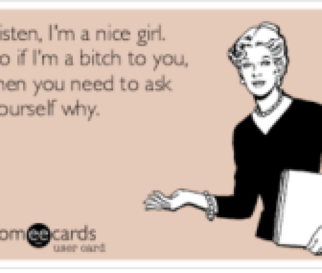Bitch Girl And Someecards Listen Im A Nice Girl So If Im A Bitch To You Then You Need To Ask Yourself Why Someecards User Card