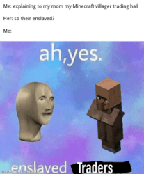Me Explaining to My Mom My Minecraft Villager Trading Hall Her So Their Enslaved? Me Ahyes Enslaved Traders Made With Mematic Ah Yes Enslaved Villagers Minecraft Meme on ME ME