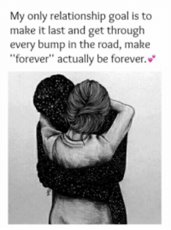 "Relationship Goals: My only relationship goal is to make it last and get through every bump in the road, make ""forever"" actually be forever."