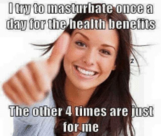 Try To Masturbate Once A Day For The Health Benefits The Other  Times Are Iust For Me Meme On Me Me