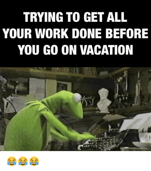 Trying To Get All Your Work Done Before You Go On Vacation Meme On Me Me