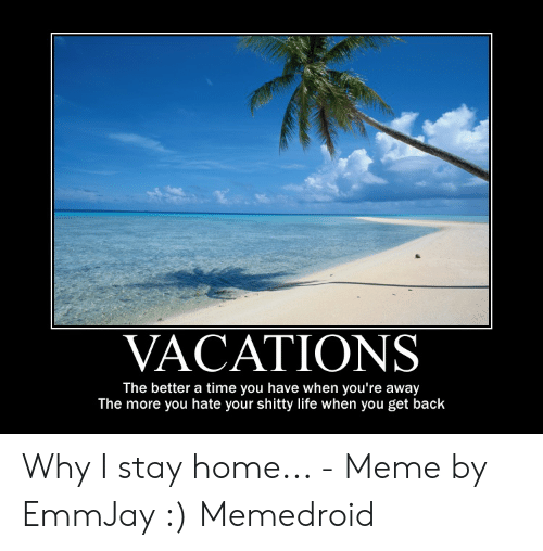 Vacations The Better A Time You Have When You Re Away The More You Hate Your Shitty Life When You Get Back Why I Stay Home Meme By Emmjay Memedroid Life