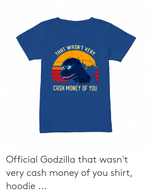 That Wasn't Very Cash Money Of You Godzilla : wasn't, money, godzilla, WASN'T, MONEY, Official, Godzilla, Wasn't, Money, Shirt, Hoodie, ME.ME