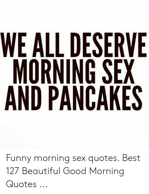 Morning Sex Quotes : morning, quotes, DESERVE, MORNING, PANCAKES, Funny, Morning, Quotes, Beautiful, ME.ME