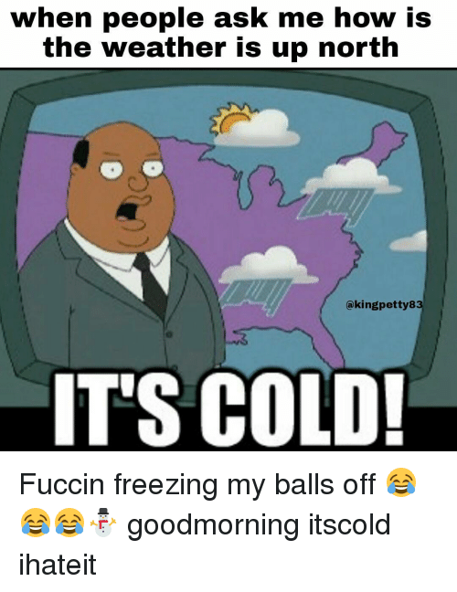 Cold As Balls Meme : balls, People, Weather, North, Aking, Petty8, COLD!, Fuccin, Freezing, Balls, 😂😂😂⛄, Goodmorning, Itscold, Ihateit, ME.ME
