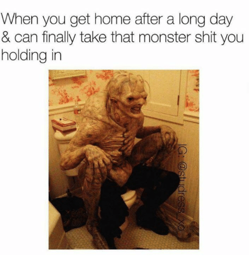 When You Get Home After a Long Day & Can Finally Take That Monster Shit You Holding in | Monster Meme on SIZZLE