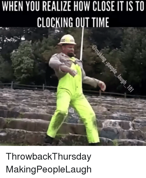 Clock Out Meme : clock, REALIZE, CLOSE, CLOCKING, ThrowbackThursday, MakingPeopleLaugh, Clock, ME.ME
