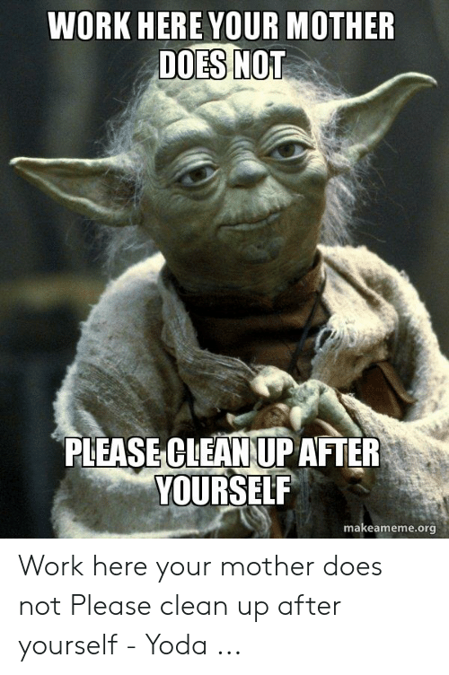 Clean Up After Yourself Meme : clean, after, yourself, MOTHER, PLEASE, CLEAN, AFTER, YOURSELF, Makeamemeorg, Mother, Please, Clean, After, Yourself, ME.ME