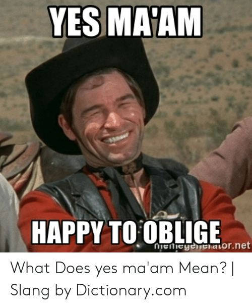 Yes Ma'am Meme : ma'am, HAPPY, OBLIGE, Nienegeeatornet, Ma'am, Mean?, Slang, Dictionarycom, Oblige, ME.ME